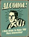 Click here for more information about Alcohol! I Only Drink To Make You More Interesting Sign
